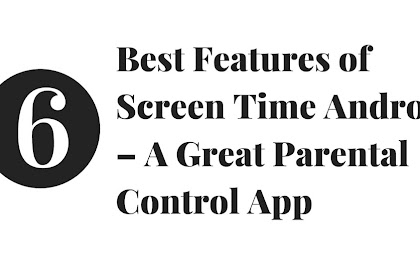 6 Best Features of Screen Time Android – A Great Parental Control App