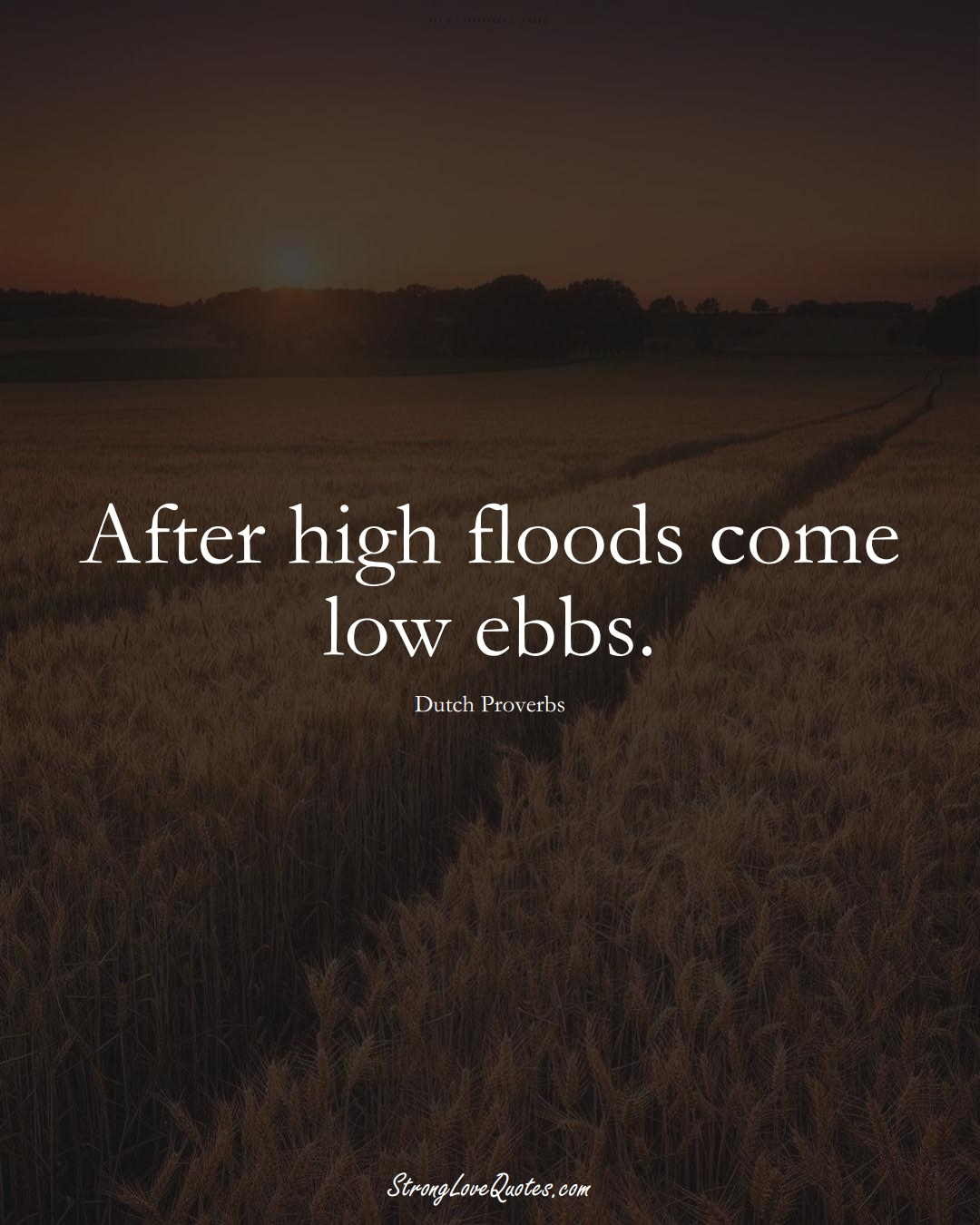 After high floods come low ebbs. (Dutch Sayings);  #EuropeanSayings
