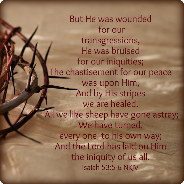He was pierced for our transgressions, he was crushed for our iniquities; the punishment that brought us peace was upon him, and by his wounds we are healed. We all, like sheep, have gone astray, each of us has turned to his own way; and the Lord has laid on him the iniquity of us all.