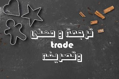 ترجمة و معنى trade وتصريفه
