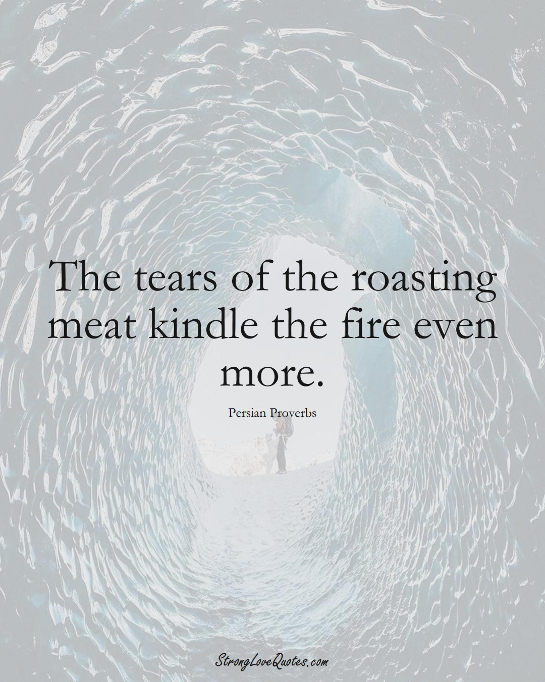 The tears of the roasting meat kindle the fire even more. (Persian Sayings);  #aVarietyofCulturesSayings