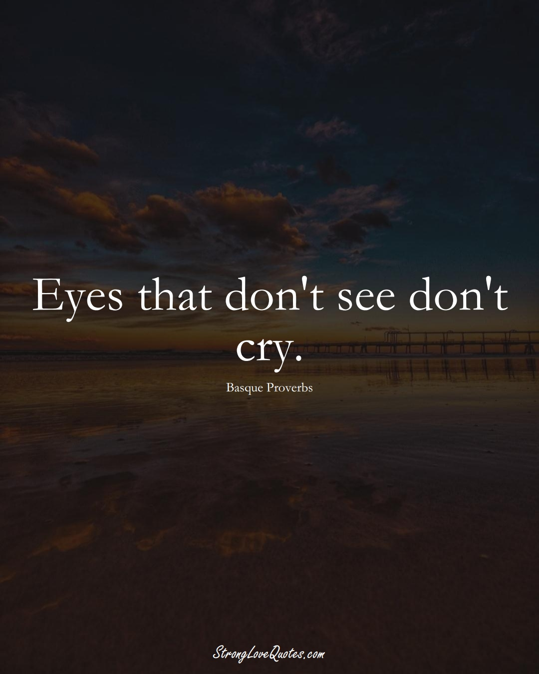 Eyes that don't see don't cry. (Basque Sayings);  #EuropeanSayings