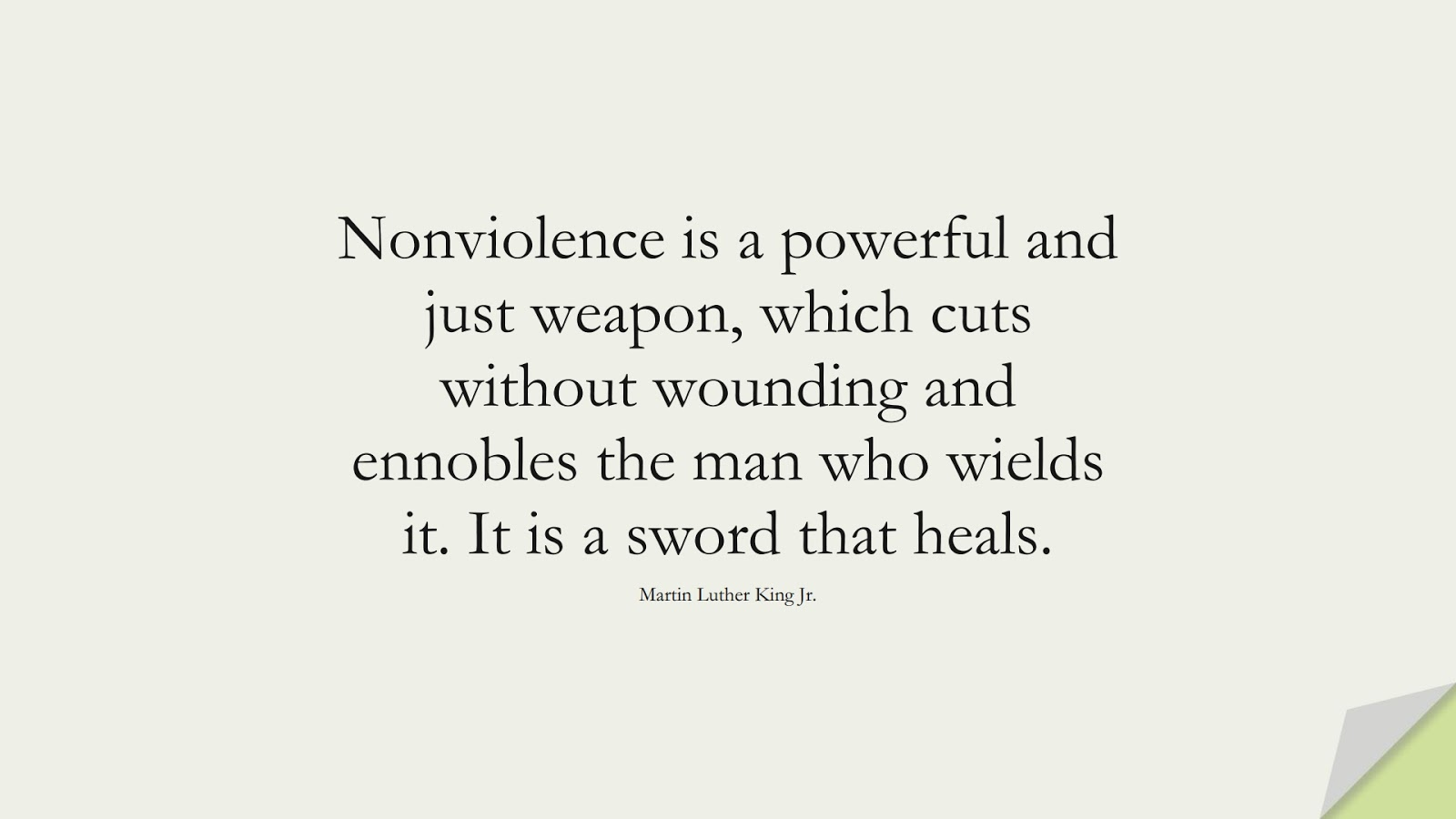 Nonviolence is a powerful and just weapon, which cuts without wounding and ennobles the man who wields it. It is a sword that heals. (Martin Luther King Jr.);  #MartinLutherKingJrQuotes