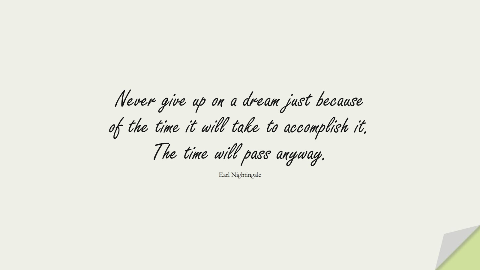Never give up on a dream just because of the time it will take to accomplish it. The time will pass anyway. (Earl Nightingale);  #NeverGiveUpQuotes