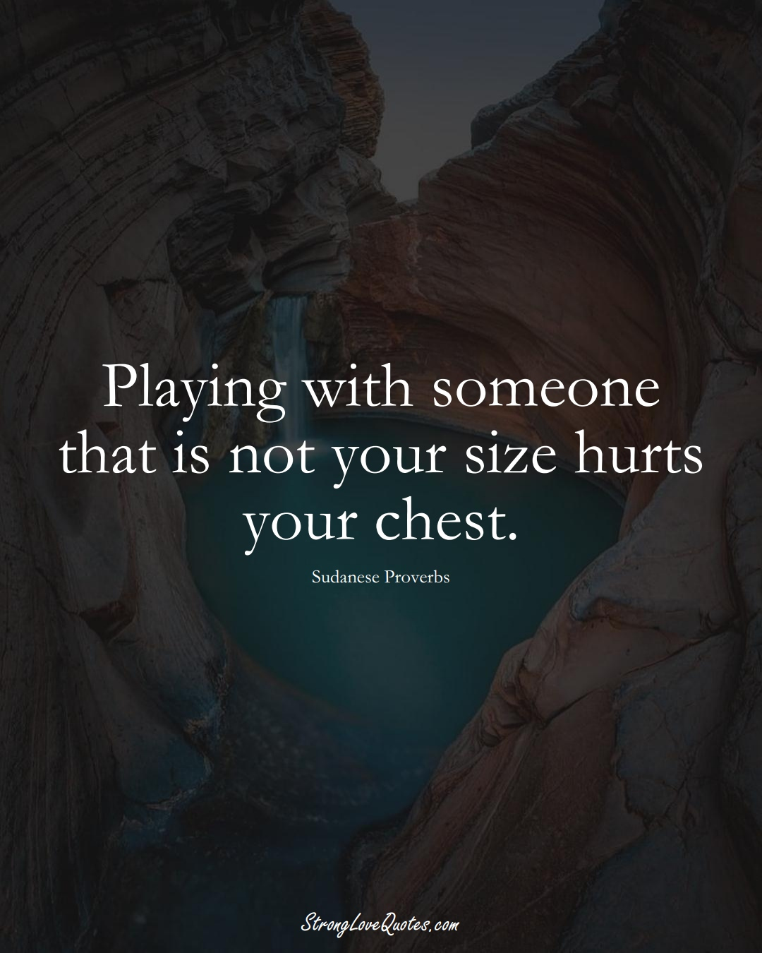 Playing with someone that is not your size hurts your chest. (Sudanese Sayings);  #AfricanSayings