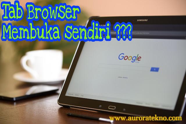 Cara Mengatasi Browser Membuka Tab Sendiri Dengan Mudah