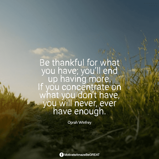 """Positive Mindset Quotes And Motivational Words For Bad Times: """"Be thankful for what you have; you'll end up having more. If you concentrate on what you don't have, you will never, ever have enough."""" - Oprah Winfrey"""