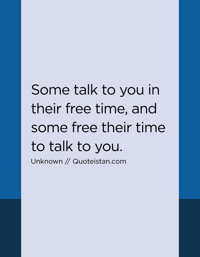 Some talk to you in their free time, and some free their time to talk to you.
