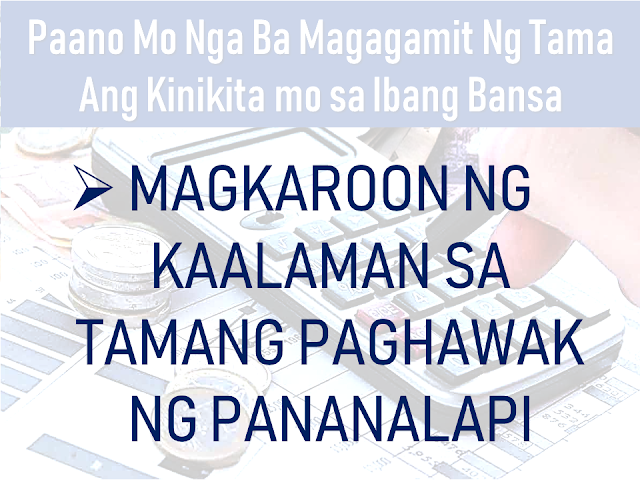 """An overseas Filipino worker (OFW) who chose to work abroad does not mean that they want to keep working there away from their family for the rest of their lives. Even if they want to work there forever, it simply will never happen. Time will eventually come that you may need to go back to your country. It is either by your own will or due to inevitable circumstances in your host country.  In such cases, you need to make the most out of what you are earning while you still can. As early as now, you need to think about having an alternative where you can have a sustainable income where you can outsource the needs of your family should you decide to go back home for good. It could be an investment or a business venture which you can start while you are still working abroad or from the funds which you can get from your end of service benefits and savings abroad.      Advertisement  In this article, we would like to share with you some tips on how to maximize what you are earning abroad instead of spending it on things which are temporary and would render you broke.     Ads   How would you really make the most out of your earnings abroad?     Remember the very reason why you decided to work abroad.    In all nationality of expatriates abroad, OFWs are far different that if you asked them about the reason why they decided to work abroad, while the other nationalities will answer """"for me"""", OFWs will say """"for my family"""".  Having this in mind, they work hard, regardless of sleepless nights, regardless of hardships, they will do it so that they can send money for their family. However, some OFWs get overwhelmed by what they can earn and seem to forget about this, uncontrollingly indulge themselves in material things which they think they are deprived of. Yes, everyone deserves to be happy and has a right to enjoy what they have but not to the extent of overspending without thinking about the future.   Guard yourself and always go back to the reason why you are working hard in"""