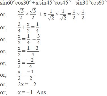 "sin60°cos30° + x sin45°cos45° = sin30°cos60° or,√(""3"" )/""2""   × √(""3"" )/""2""   + x ""1"" /√(""2"" ) × ""1"" /√(""2"" ) = ""1"" /""2""  × ""1"" /""2""  or,""3"" /""4""  + ""x"" /""2""  = ""1"" /""4""  or,""x"" /""2""  = ""1"" /""4""   – ""3"" /""4""  or,""x"" /""2""  = (""1 "" -"" 3"" )/""4""  or,""x"" /""2""  = (-"" 2"" )/""4""  or,""x"" /""2""  = (-"" 1"" )/""2""  or,2x = – 2   or,x = – 1  Ans."