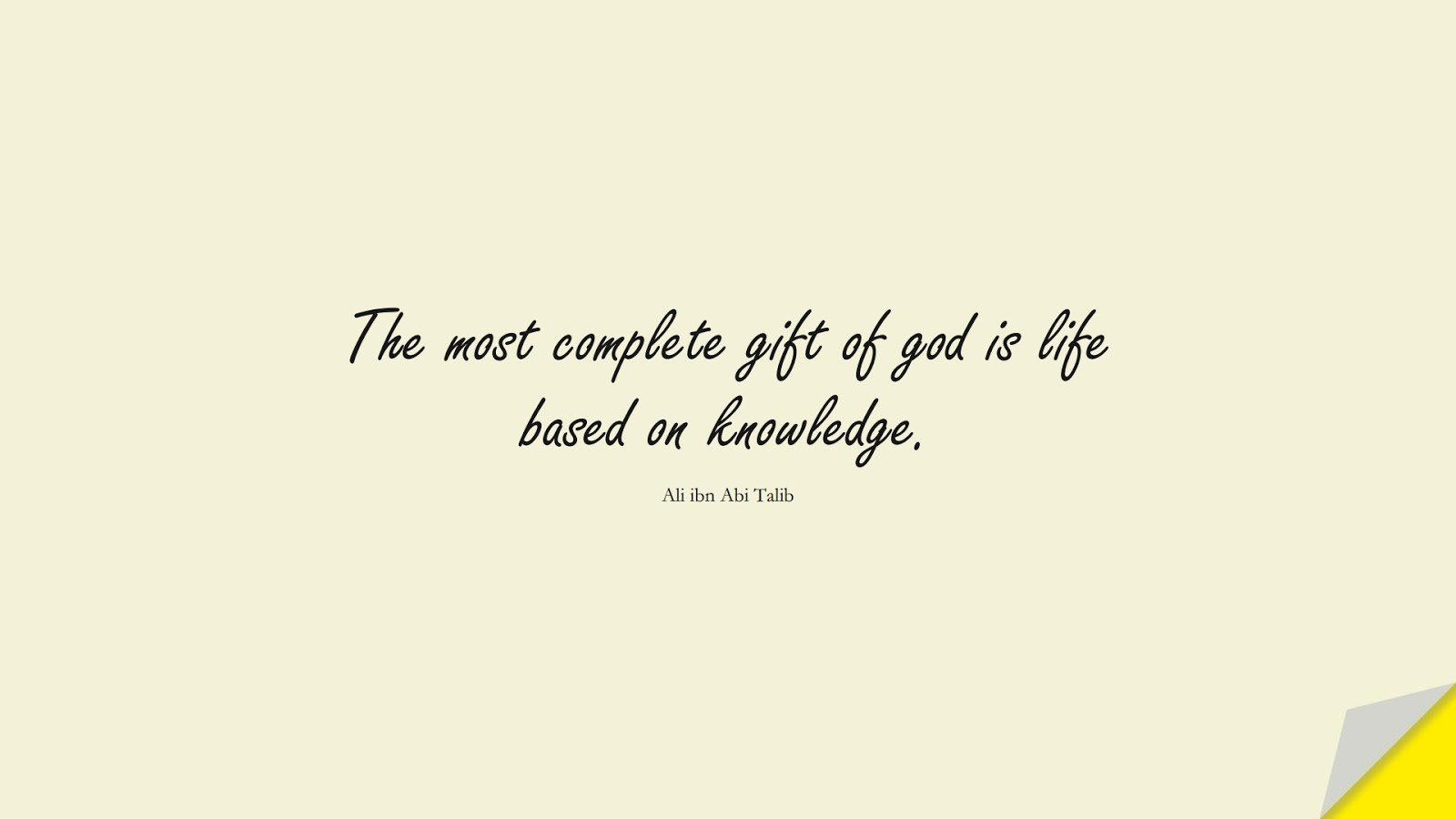 The most complete gift of god is life based on knowledge. (Ali ibn Abi Talib);  #AliQuotes