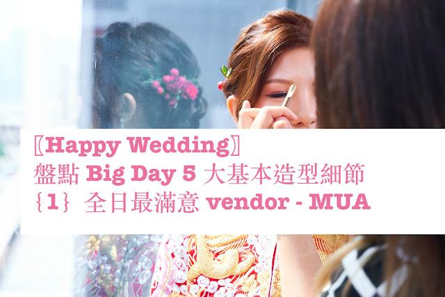 〖Happy Wedding〗盤點 Big Day 5 大基本造型細節{1}全日最滿意 vendor - MUA