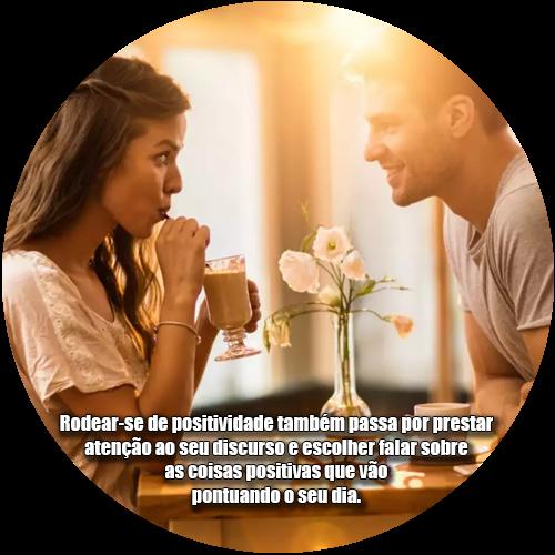 Rodear-se de positividade também passa por prestar atenção ao seu discurso e escolher falar sobre as coisas positivas que vão pontuando o seu dia.