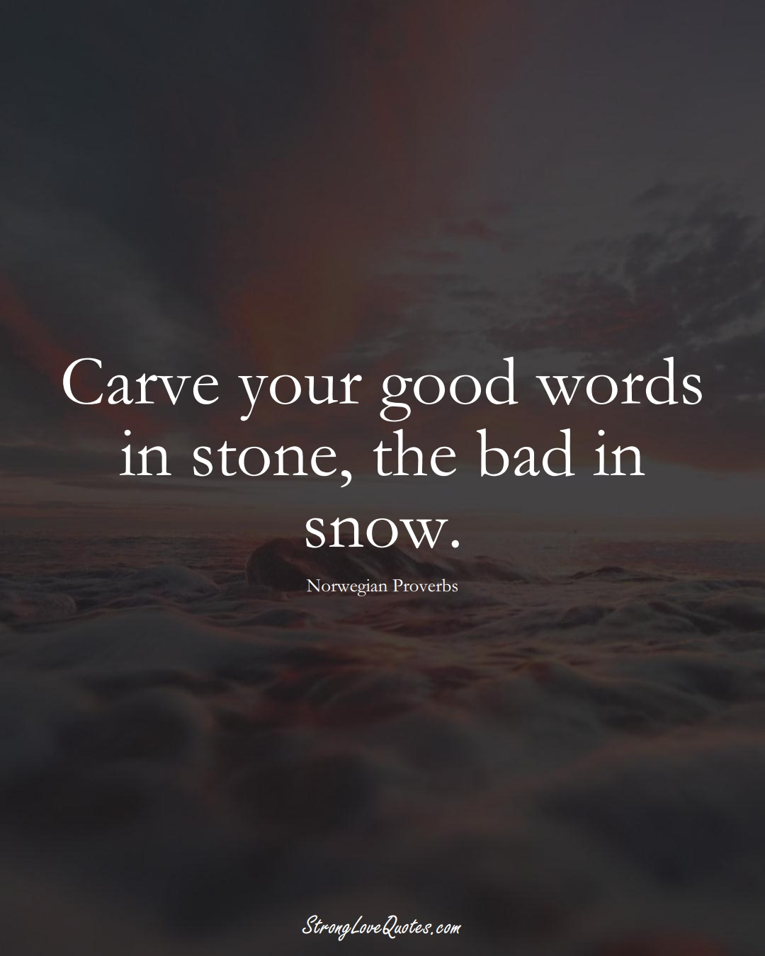 Carve your good words in stone, the bad in snow. (Norwegian Sayings);  #EuropeanSayings