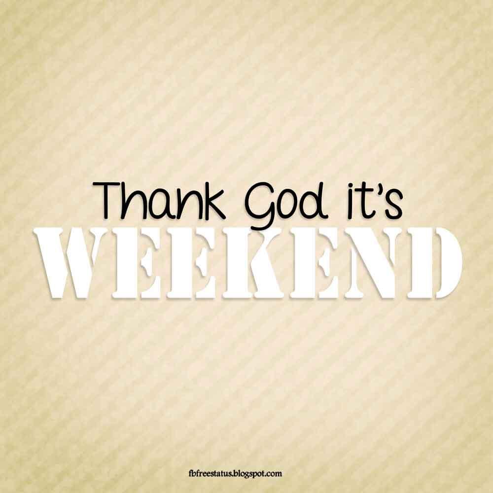 Thank god it's weekend.