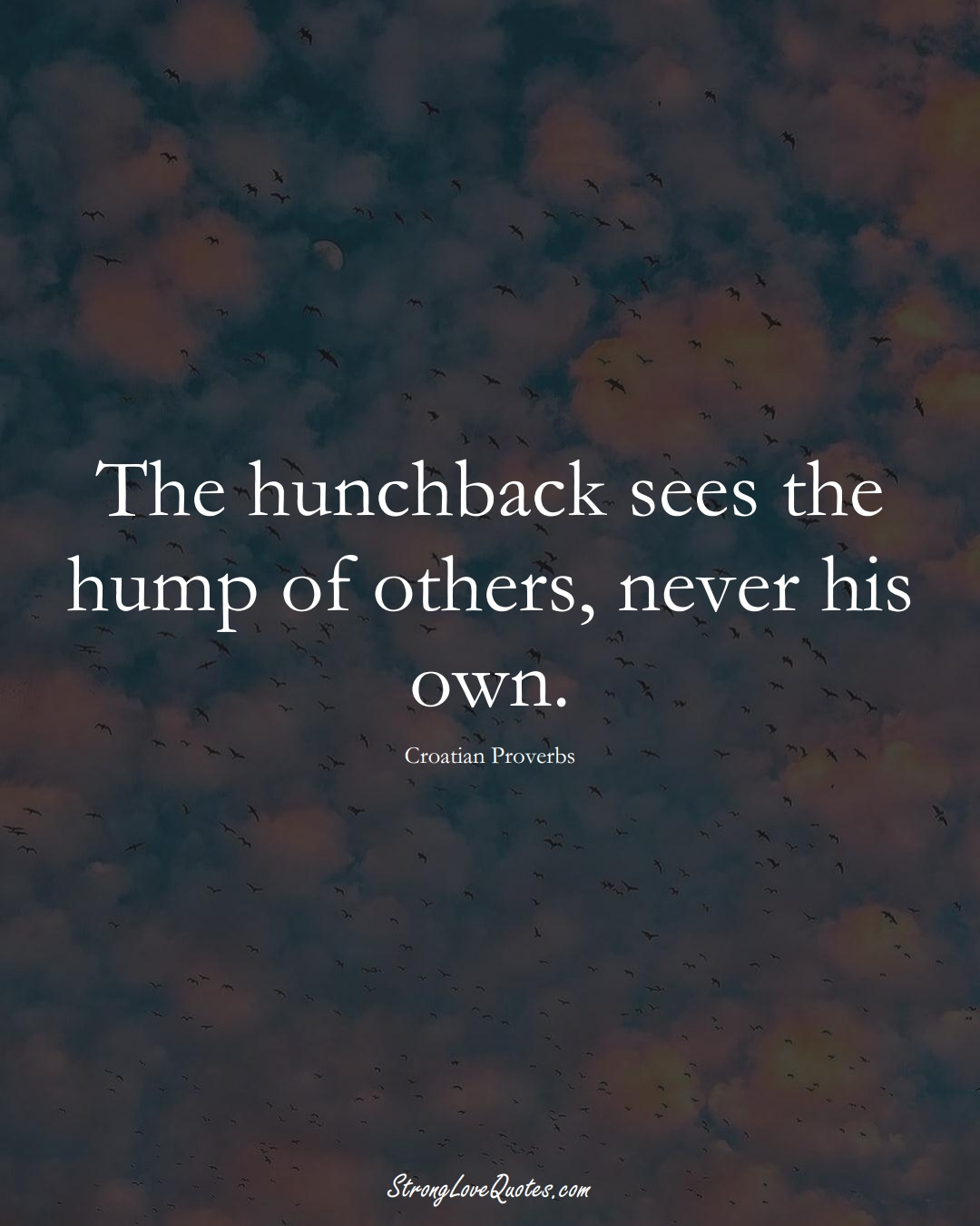 The hunchback sees the hump of others, never his own. (Croatian Sayings);  #EuropeanSayings