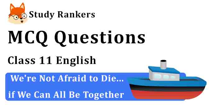 MCQ Questions for Class 11 English Chapter 2 We're Not Afraid to Die...if We Can All Be Together Hornbill