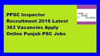 PPSC Inspector Recruitment 2016 Latest 363 Vacancies Apply Online Punjab PSC Jobs