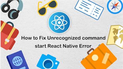 How to Fix Unrecognized command start React Native Error