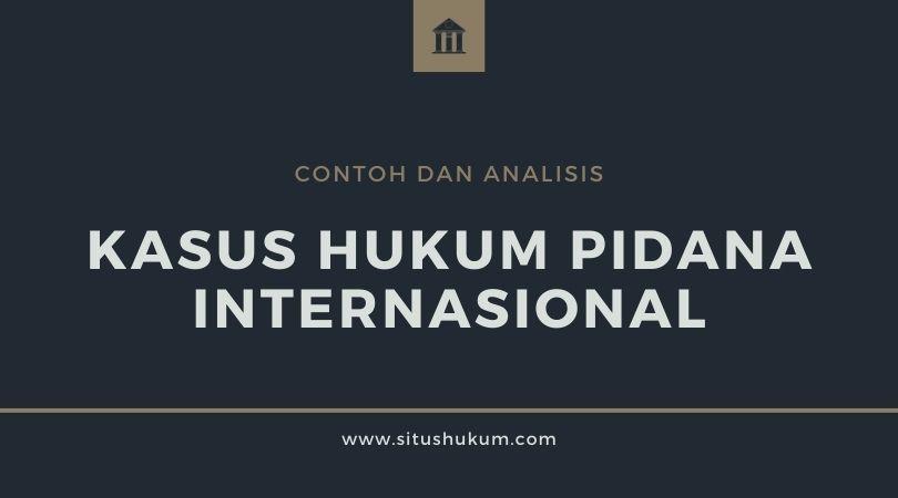 Contoh dan Analisis Terhadap Kasus Hukum Pidana Internasional
