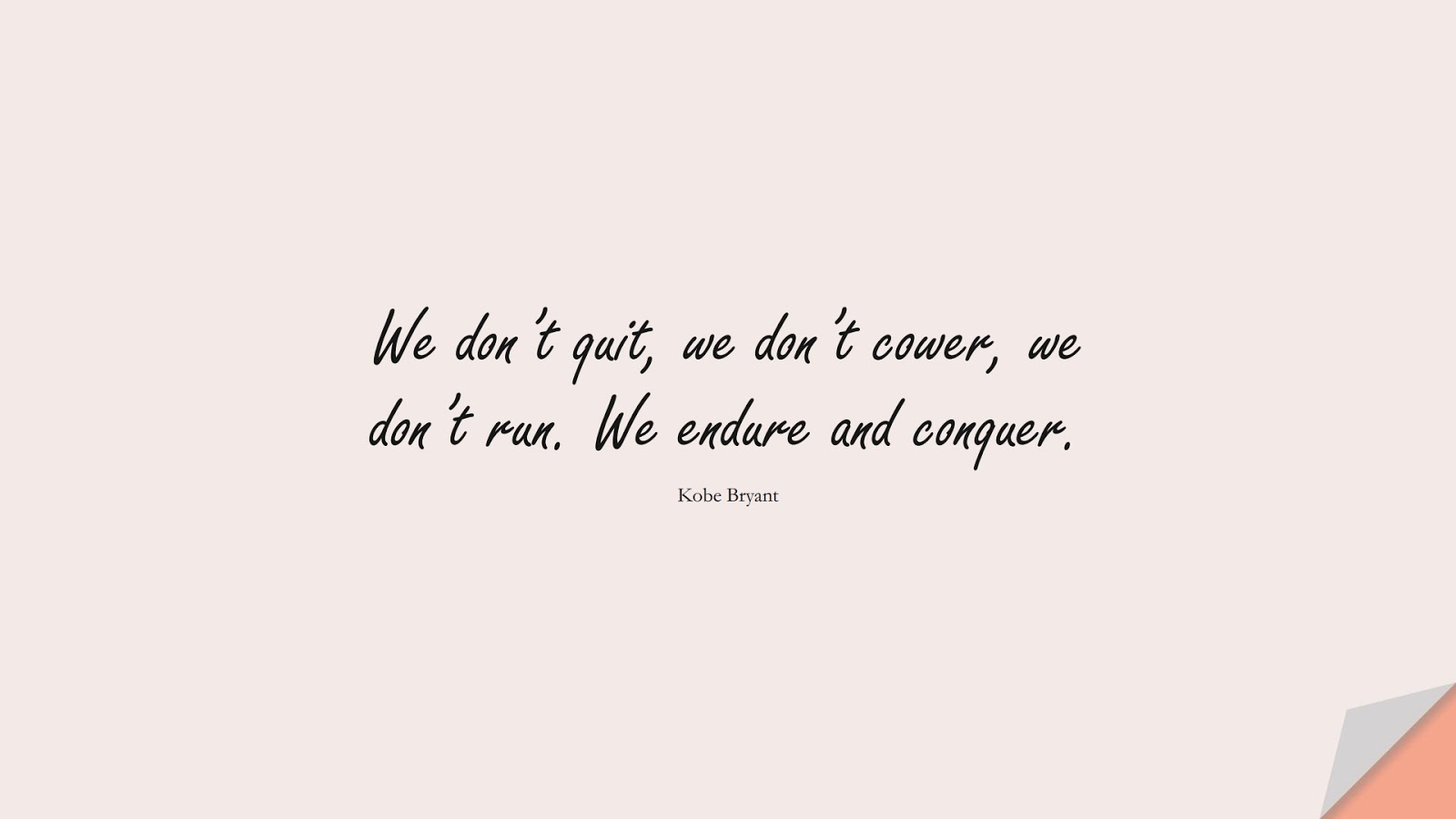 We don't quit, we don't cower, we don't run. We endure and conquer. (Kobe Bryant);  #NeverGiveUpQuotes