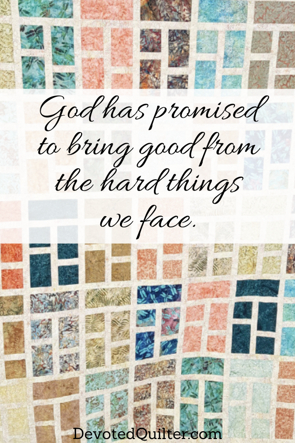 God has promised to bring good from the hard things we face | DevotedQuilter.com