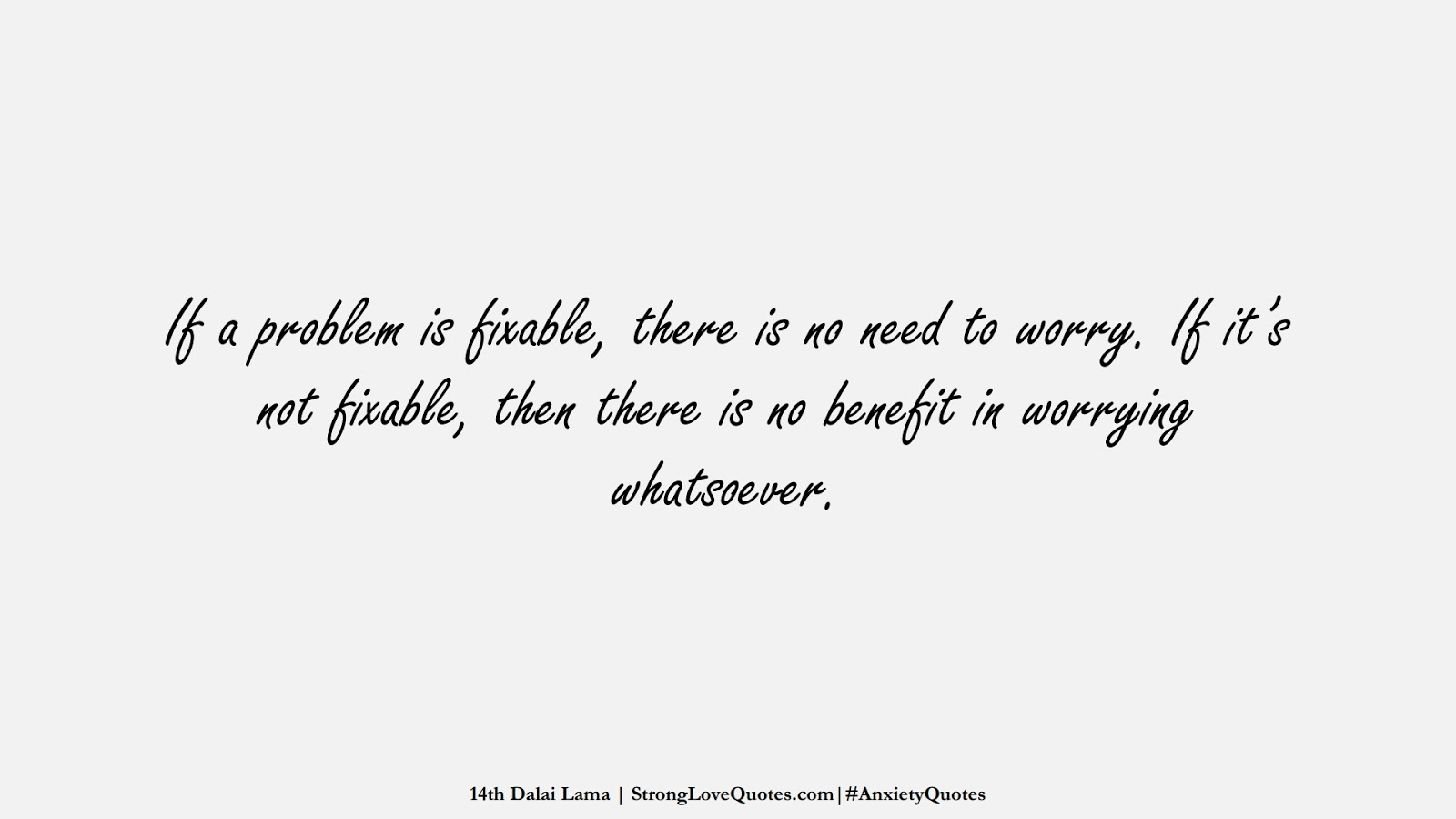 If a problem is fixable, there is no need to worry. If it's not fixable, then there is no benefit in worrying whatsoever. (14th Dalai Lama);  #AnxietyQuotes
