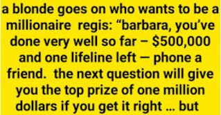 """Regis: """"Barbara, you've done very well so far – $500,000 and one lifeline left — phone a friend.  The next question will give you the top prize of One Million dollars if you get it right … but if you get it wrong you will drop back to $32,000 — are you ready?""""  Barbara: """"Sure, I'll have a go!""""  Regis: """"Which of the following birds does not build its own nest?……Is it……..  A-Robin, B-Sparrow, C-Cuckoo, D-Thrush  Remember Barbara it's worth 1 Million dollars.""""  """"I think I know who it..but I'm not 100%…  No, I haven't got a clue. I'd like to phone a friend, Regis, just to be sure.  Regis: """"Yes, who, Barbara, do you want to phone?  Barbara: """"I'll phone my friend Maggie back home in Birmingham.""""  (ringing)  Maggie (also a blonde): """"Hello…""""  Regis: """"Hello Maggie, its Regis here from Who Wants to be a Millionaire-I have Barbara here and she is doing really well on $500,000 but needs your help to be a Million.  The next voice you hear will be Barbara's and she'll read you the question.  There are 4 possible answers and 1 correct answer and you have 30 seconds to answer — fire away Barbara.""""  Barbara: """"Maggie, which of the following birds does not build its own nest? Is it:  A-Robin, B-Sparrow, C-Cuckoo, D-Thrush""""  Maggie: """"Oh Gees, Barbara that's simple…..It's Cuckoo.""""  Barbara: """"You think?""""  Maggie: """"I'm sure.""""  Barbara: """" Thanks, Maggie."""" (hangs up)  Regis: """"Well, do you want to stick on $500,000 or play on for the Million, Barbara?""""  Barbara: """"I want to play, I'll go with C-Cuckoo""""  Regis: """"Is that your final answer?""""  Barbara: """"It is.""""  Regis: """"Are you confident?""""  Barbara: """"Yes fairly, Maggie's a sound bet.""""  Regis: """"Barbara…..you had $500,000 and you said C-Cuckoo …you're right! – You have just won ONE MILLION DOLLARS. Here is your check. You have been a great contestant and a real gambler. Audience please put your hands together for Barbara.""""  (clapping)  That night Barbara calls round to Maggie and brings her down to a local bar for a celebration drink and, as they a"""