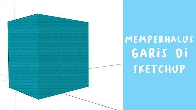 Cara Memperhalus Line  di Sketchup