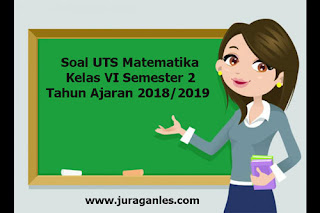 Contoh Soal UTS Matematika Kelas 6 Semester 2 Terbaru Tahun 2018/2019