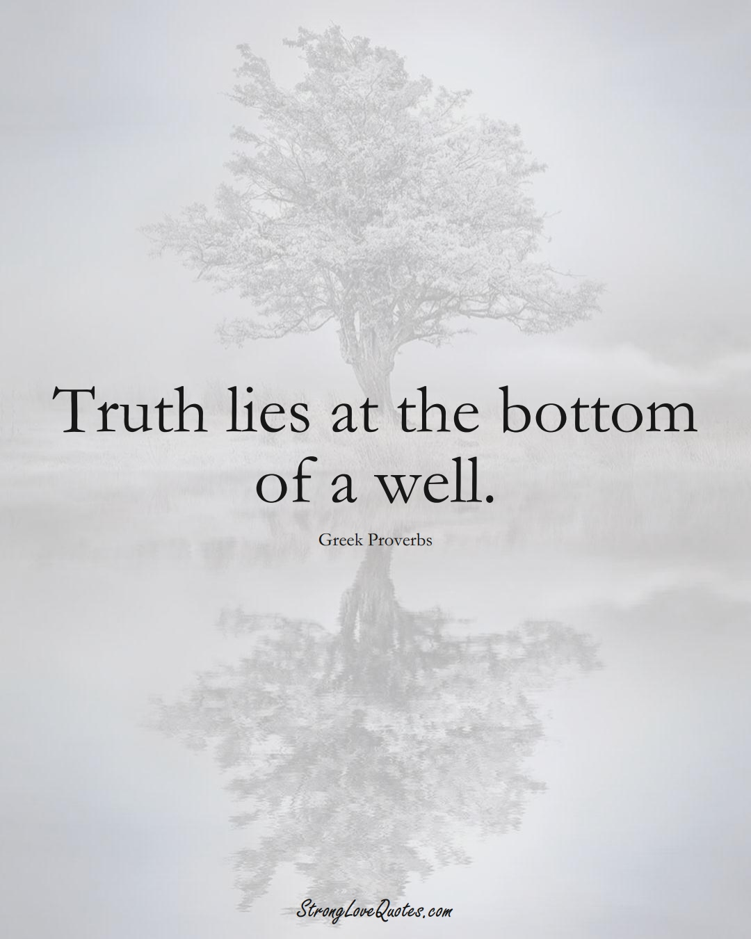 Truth lies at the bottom of a well. (Greek Sayings);  #EuropeanSayings