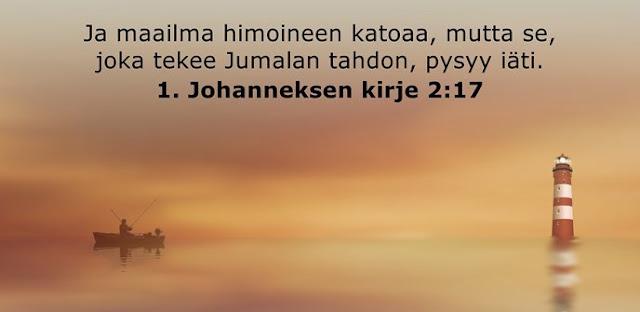 Ja maailma himoineen katoaa, mutta se, joka tekee Jumalan tahdon, pysyy iäti.