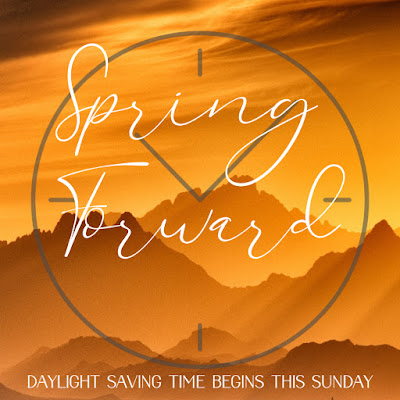 Spring Forward. Daylight Saving Time begins this Sunday.