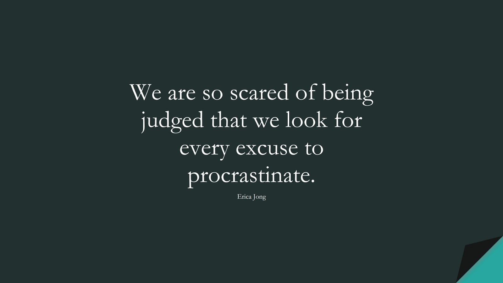 We are so scared of being judged that we look for every excuse to procrastinate. (Erica Jong);  #CourageQuotes