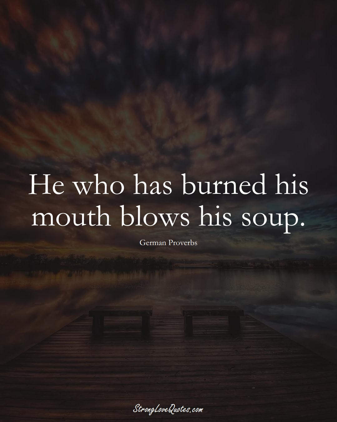 He who has burned his mouth blows his soup. (German Sayings);  #EuropeanSayings