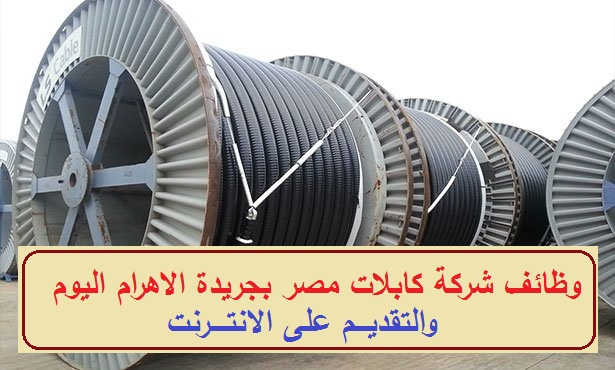 شركة كابلات مصر تعلن عن وظائف شاغرة منشور فى الاهرام 22-3-2019
