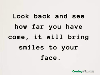 Look back and see how far you have come, it will bring smiles to your face.