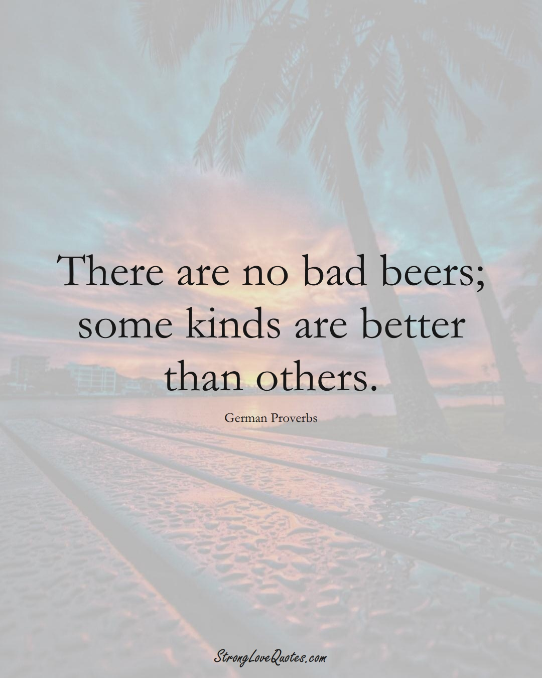 There are no bad beers; some kinds are better than others. (German Sayings);  #EuropeanSayings