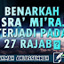BENARKAH ISRA' MI'RAJ TERJADI PADA 27 RAJAB?