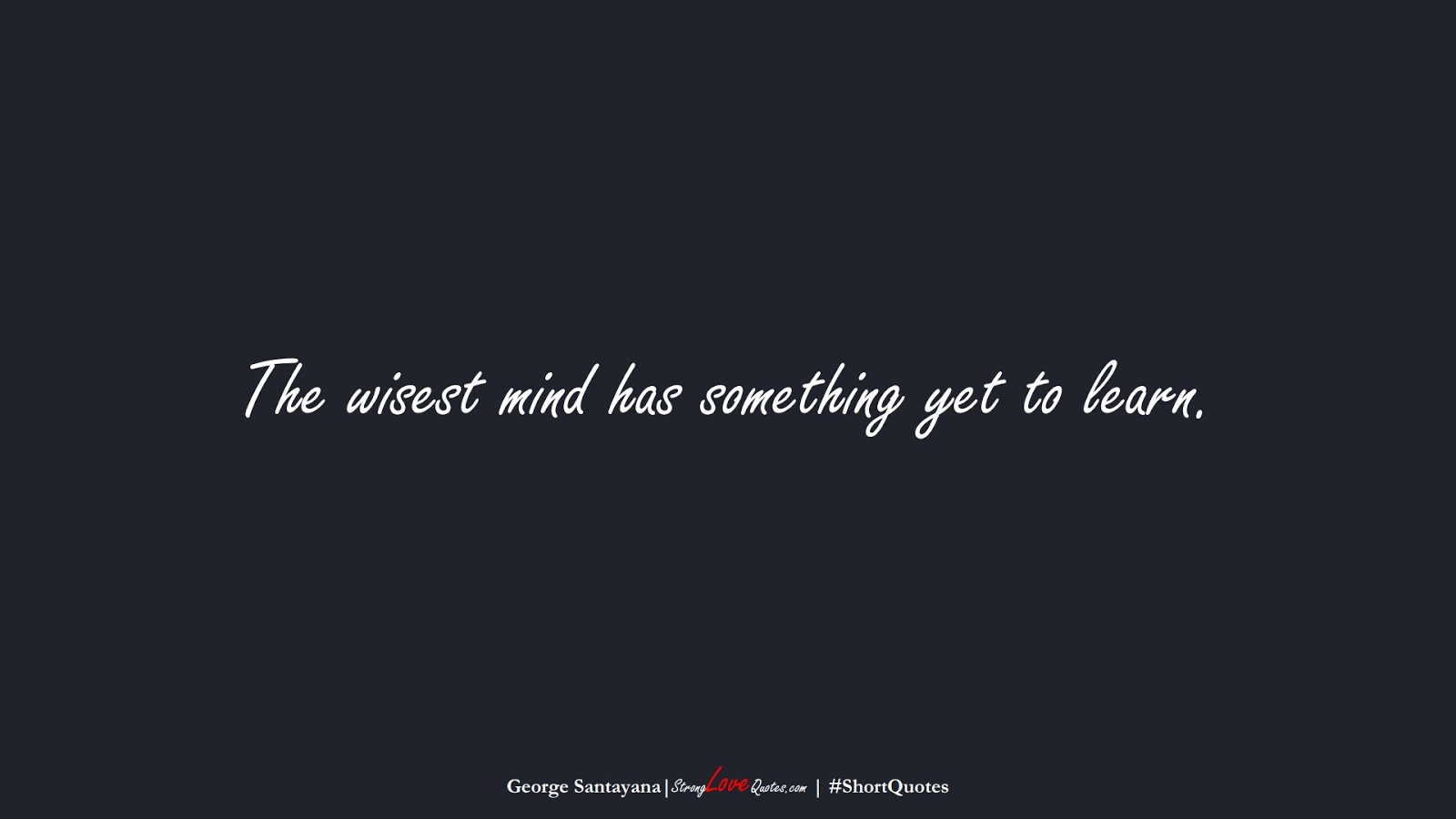 The wisest mind has something yet to learn. (George Santayana);  #ShortQuotes