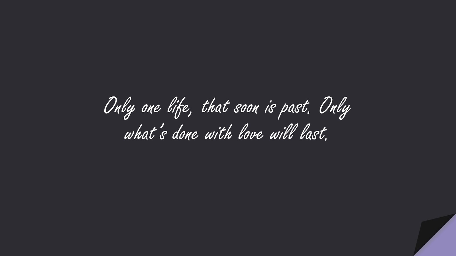 Only one life, that soon is past. Only what's done with love will last.FALSE