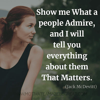 "Aesthetic Quotes And Beautiful Sayings With Deep Meaning: ""Show me what a people admire, and I will tell you everything about them that matters."" - Jack McDevitt"