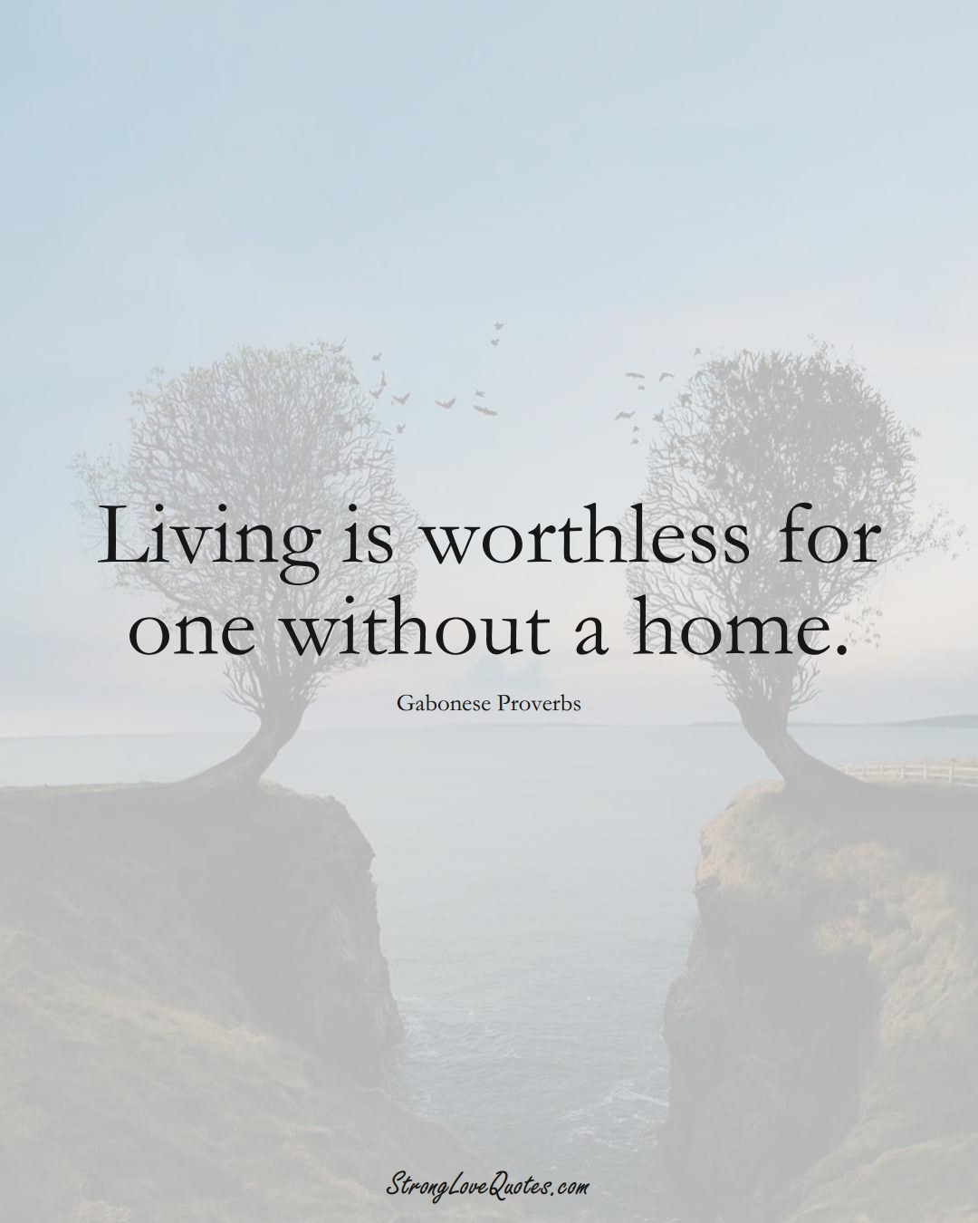 Living is worthless for one without a home. (Gabonese Sayings);  #AfricanSayings
