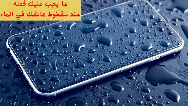 ما يجب عليك فعله عند سقطوط هاتفك في الماء