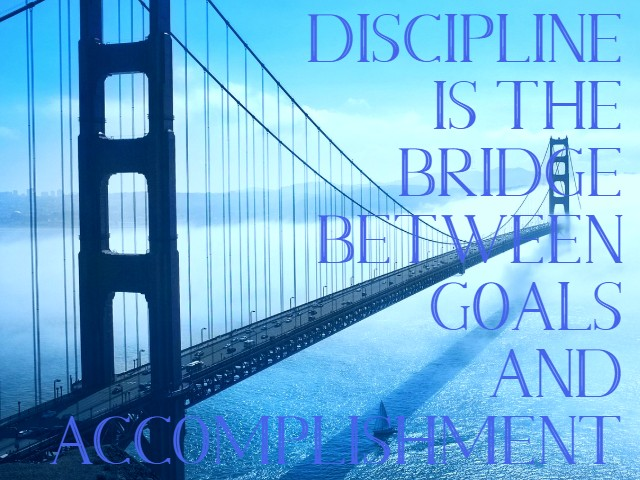 DISCIPLINE : The Quality That Ensures Success,  is the BRIDGE between GOALS and ACCOMPLISHMENT.