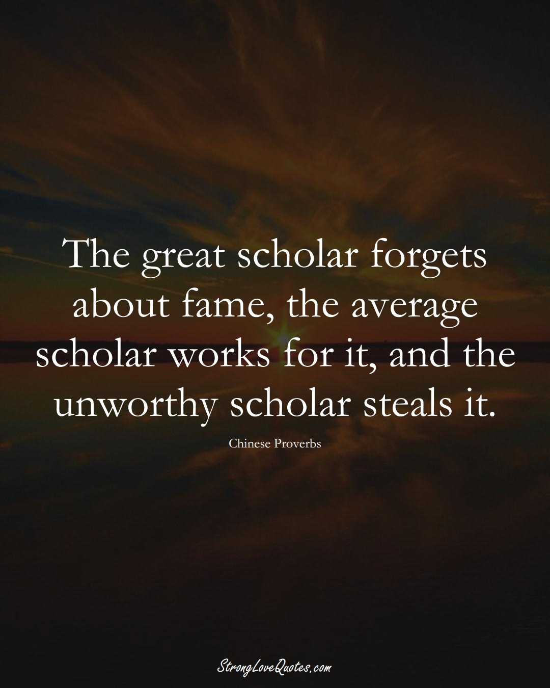 The great scholar forgets about fame, the average scholar works for it, and the unworthy scholar steals it. (Chinese Sayings);  #AsianSayings