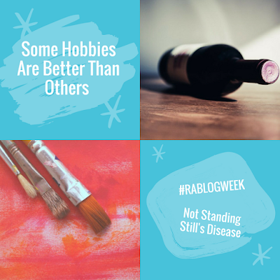 """4 pics, left-right, top-bottom; 1) blue background with white text """"Some Hobbies Are Better Than Others""""; 2) a dark wine bottle on a wooden table; 3) three paintbrushes against an orange-pink watercolor background; 4) blue background with white text: """"#RABLOGWEEK"""" and """"Not Standing Still's Disease"""""""