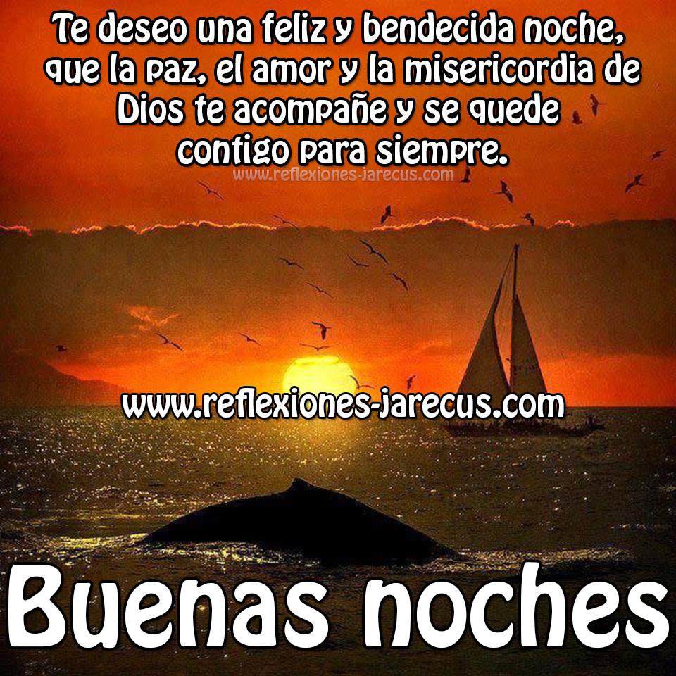 Te deseo una feliz y bendecida noche, que la paz, el amor y la misericordia de Dios te acompañe y se quede contigo para siempre. Buenas noches