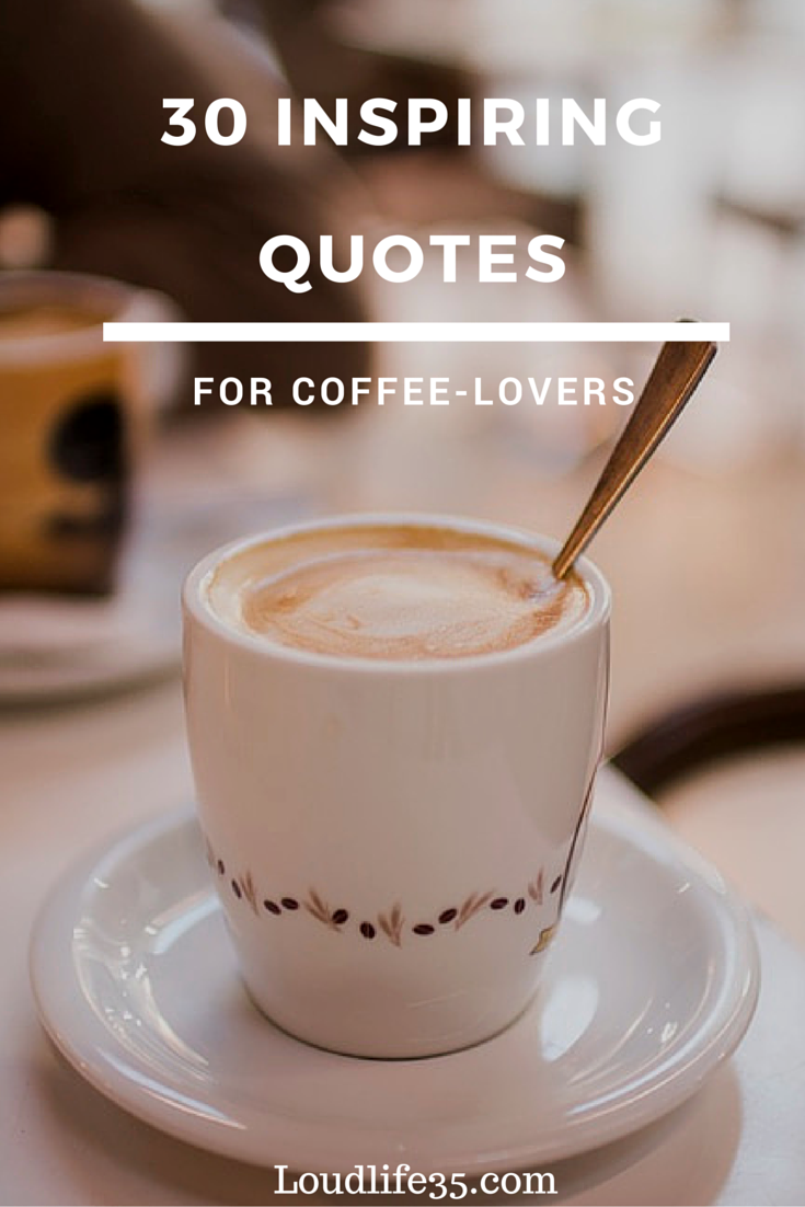 8 Inspiring Quotes For Coffee-Lovers - Loud Life