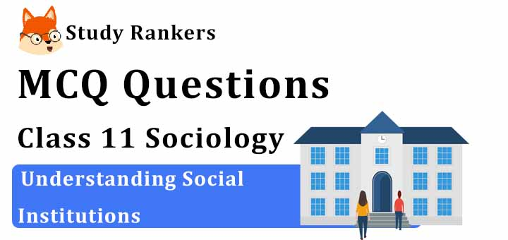 MCQ Questions for Class 11 Sociology: Ch 3 Understanding Social Institutions